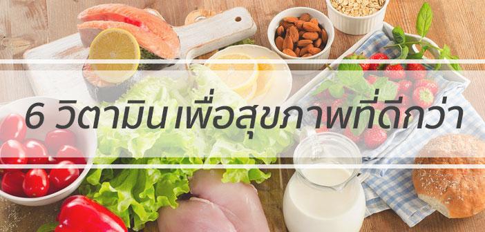 6 วิตามิน เพื่อสุขภาพที่ดีกว่า