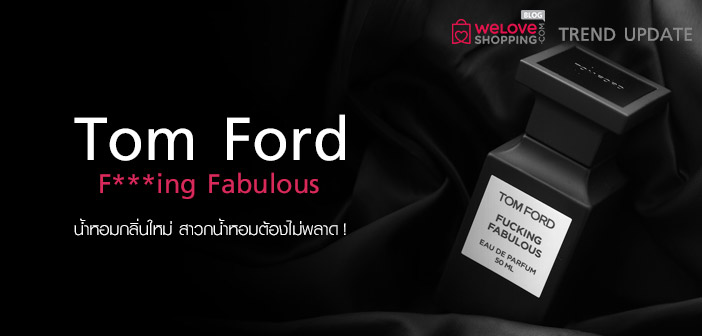 Tom-Ford-F---ing-Fabulous-น้ำหอมกลิ่นใหม่-สาวกน้ำหอมต้องไม่พลาด!--