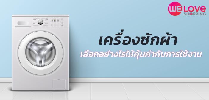 เครื่องซักผ้า เลือกอย่างไรให้คุ้มค่ากับการใช้งาน